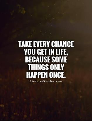 take-every-chance-you-get-in-life-because-some-things-only-happen-once-quote-1